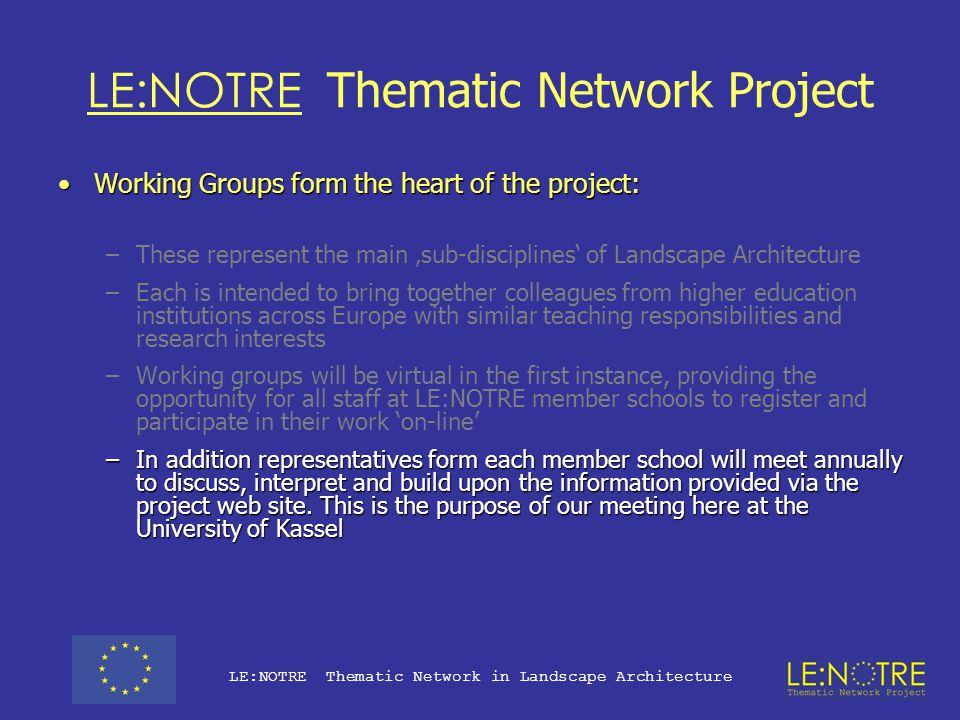 LE:NOTRE Thematic Network Project Working Groups form the heart of the project:Working Groups form the heart of the project: –These represent the main 'sub-disciplines' of Landscape Architecture –Each is intended to bring together colleagues from higher education institutions across Europe with similar teaching responsibilities and research interests –Working groups will be virtual in the first instance, providing the opportunity for all staff at LE:NOTRE member schools to register and participate in their work 'on-line' –In addition representatives form each member school will meet annually to discuss and interpret the information provided via the project web site.