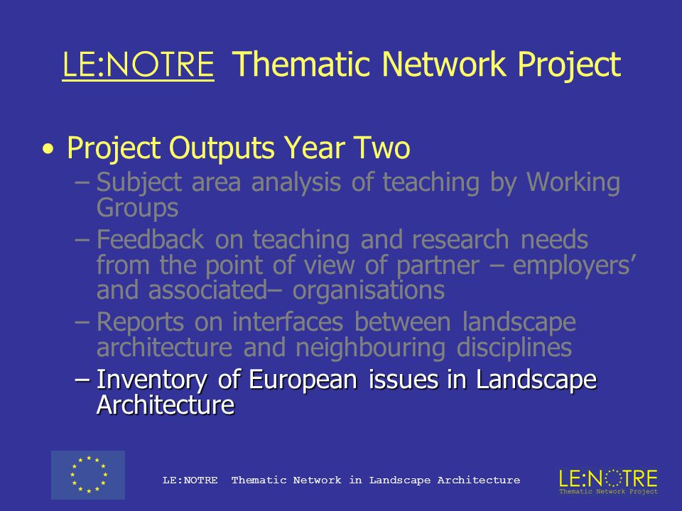 LE:NOTRE Thematic Network Project Project Outputs Year Two: Analysis –Subject area analysis of teaching by Working Groups –Feedback on teaching and research needs from the point of view of partner – employers' and associated– organisations –Reports on interfaces between landscape architecture and neighbouring disciplines –Inventory of European issues in Landscape Architecture LE:NOTRE Thematic Network in Landscape Architecture