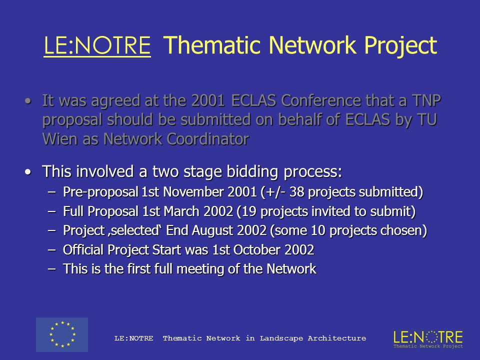 LE:NOTRE Thematic Network Project It was agreed at the 2001 ECLAS Conference that a TNP proposal should be submitted on behalf of ECLAS by TU Wien as Network CoordinatorIt was agreed at the 2001 ECLAS Conference that a TNP proposal should be submitted on behalf of ECLAS by TU Wien as Network Coordinator This involved a two stage bidding process: –Pre-proposal 1st November 2001 (+/- 38 projects submitted) –Full Proposal 1st March 2002 (19 projects invited to submit) –Project 'selected' End August 2002 (some 10 projects chosen) –Official Project Start was 1st October 2002 –This is the first full meeting of the Network LE:NOTRE Thematic Network in Landscape Architecture