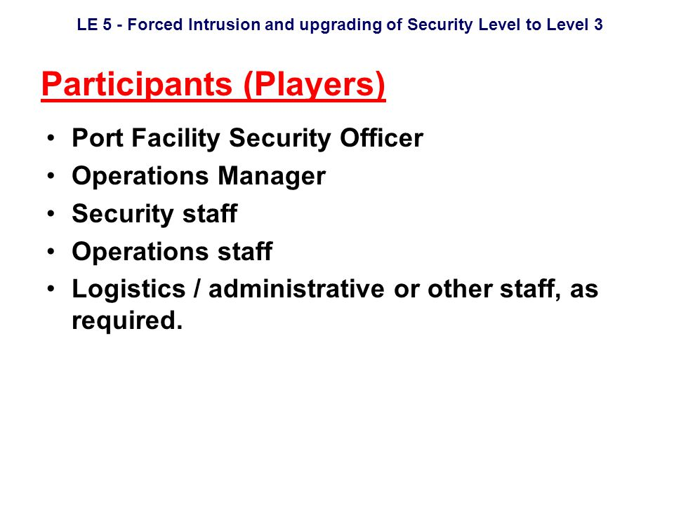 LE 5 - Forced Intrusion and upgrading of Security Level to Level 3 Participants (Players) Port Facility Security Officer Operations Manager Security staff Operations staff Logistics / administrative or other staff, as required.