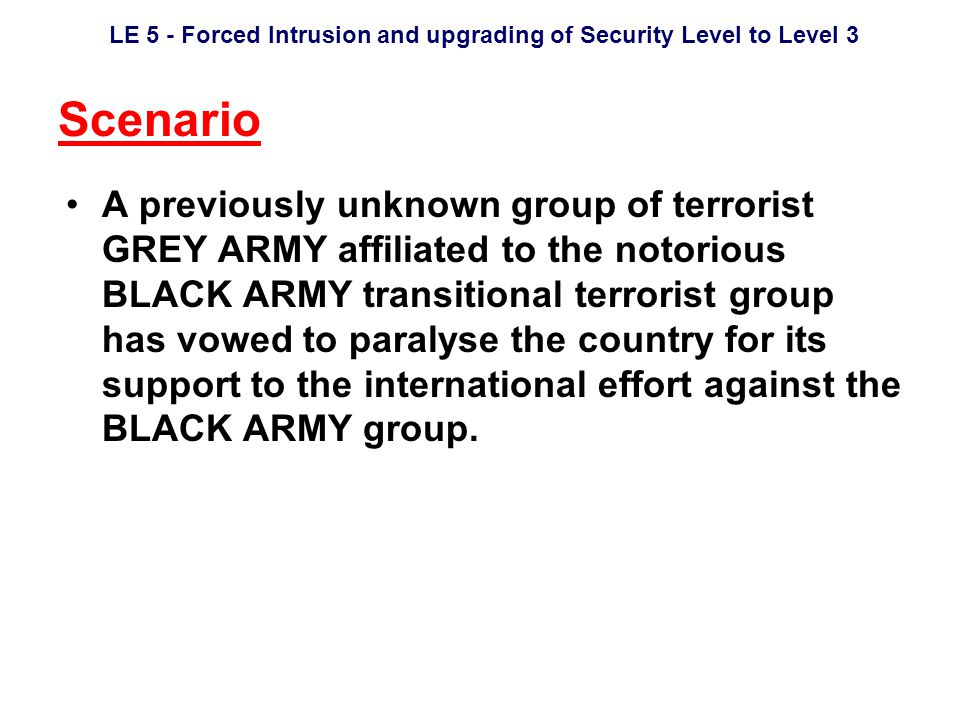 LE 5 - Forced Intrusion and upgrading of Security Level to Level 3 Scenario A previously unknown group of terrorist GREY ARMY affiliated to the notorious BLACK ARMY transitional terrorist group has vowed to paralyse the country for its support to the international effort against the BLACK ARMY group.