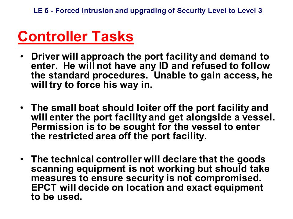 LE 5 - Forced Intrusion and upgrading of Security Level to Level 3 Controller Tasks Driver will approach the port facility and demand to enter.