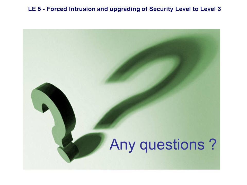 LE 5 - Forced Intrusion and upgrading of Security Level to Level 3 Any questions