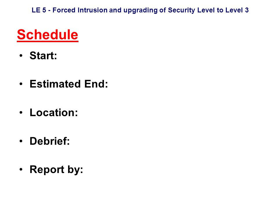 LE 5 - Forced Intrusion and upgrading of Security Level to Level 3 Schedule Start: Estimated End: Location: Debrief: Report by: