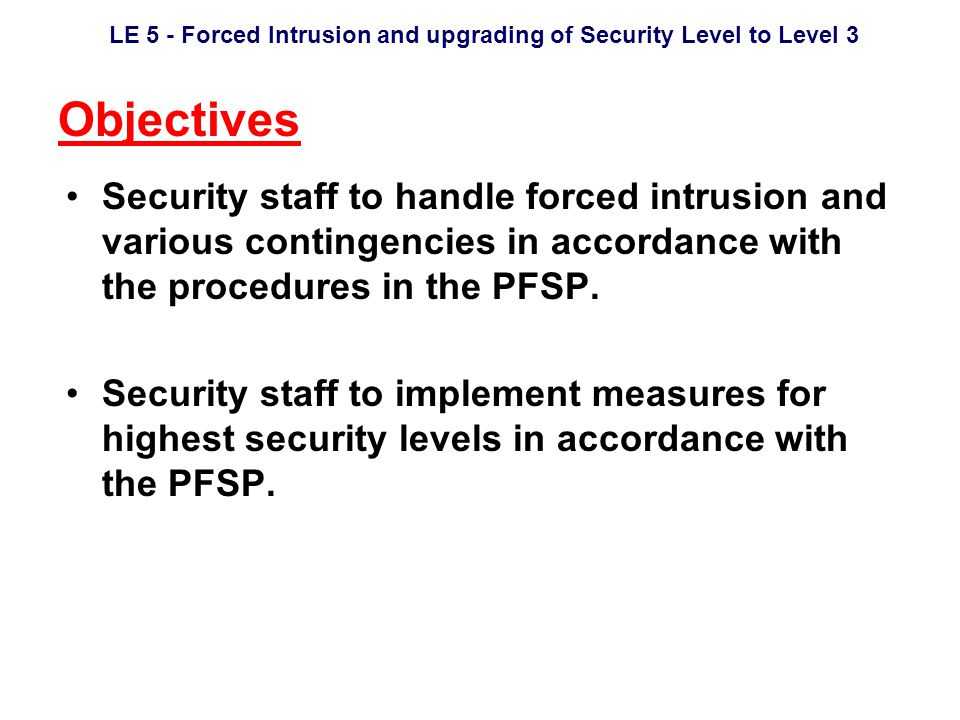 LE 5 - Forced Intrusion and upgrading of Security Level to Level 3 Objectives Security staff to handle forced intrusion and various contingencies in accordance with the procedures in the PFSP.