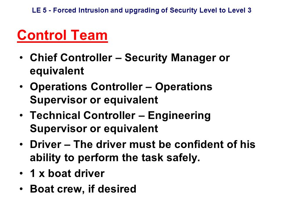 LE 5 - Forced Intrusion and upgrading of Security Level to Level 3 Control Team Chief Controller – Security Manager or equivalent Operations Controller – Operations Supervisor or equivalent Technical Controller – Engineering Supervisor or equivalent Driver – The driver must be confident of his ability to perform the task safely.