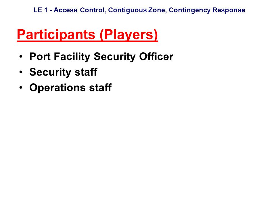 LE 1 - Access Control, Contiguous Zone, Contingency Response Participants (Players) Port Facility Security Officer Security staff Operations staff