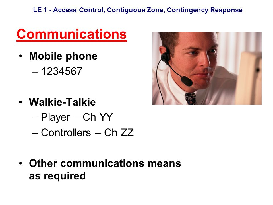 LE 1 - Access Control, Contiguous Zone, Contingency Response Communications Mobile phone –1234567 Walkie-Talkie –Player – Ch YY –Controllers – Ch ZZ Other communications means as required