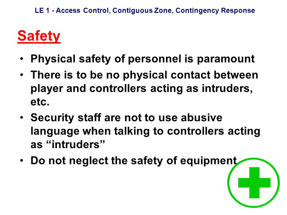LE 1 - Access Control, Contiguous Zone, Contingency Response Safety Physical safety of personnel is paramount There is to be no physical contact between player and controllers acting as intruders, etc.