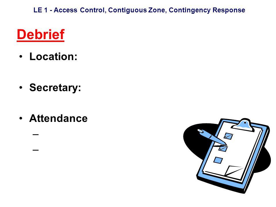 LE 1 - Access Control, Contiguous Zone, Contingency Response Debrief Location: Secretary: Attendance –