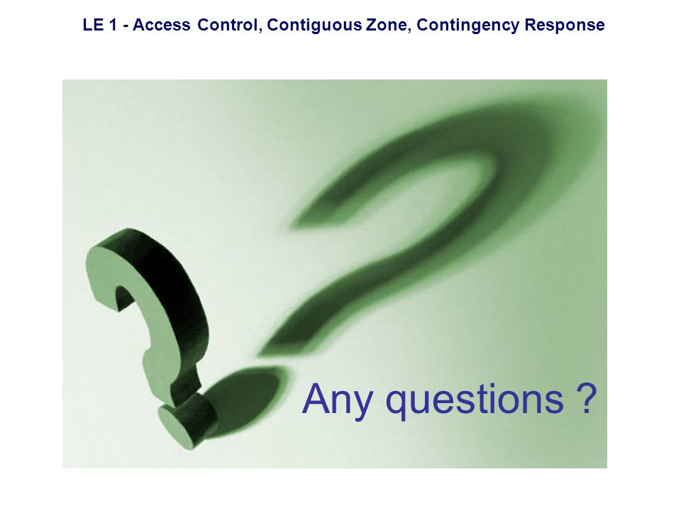 LE 1 - Access Control, Contiguous Zone, Contingency Response Any questions