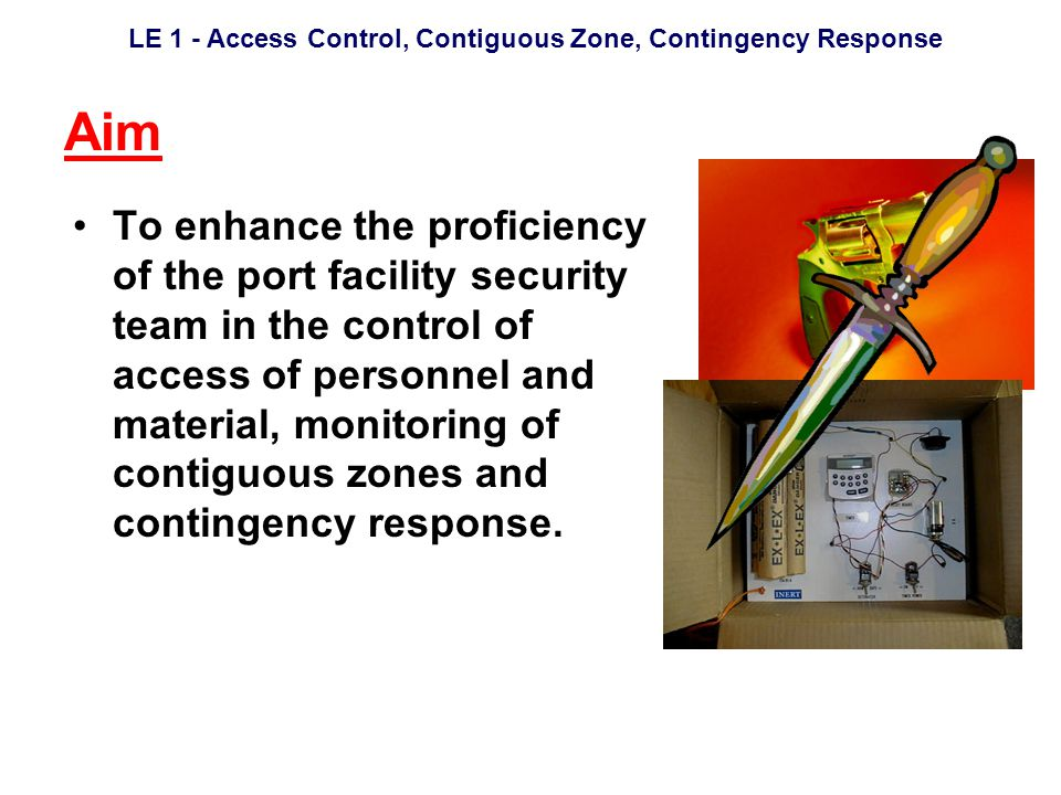 LE 1 - Access Control, Contiguous Zone, Contingency Response Aim To enhance the proficiency of the port facility security team in the control of access of personnel and material, monitoring of contiguous zones and contingency response.