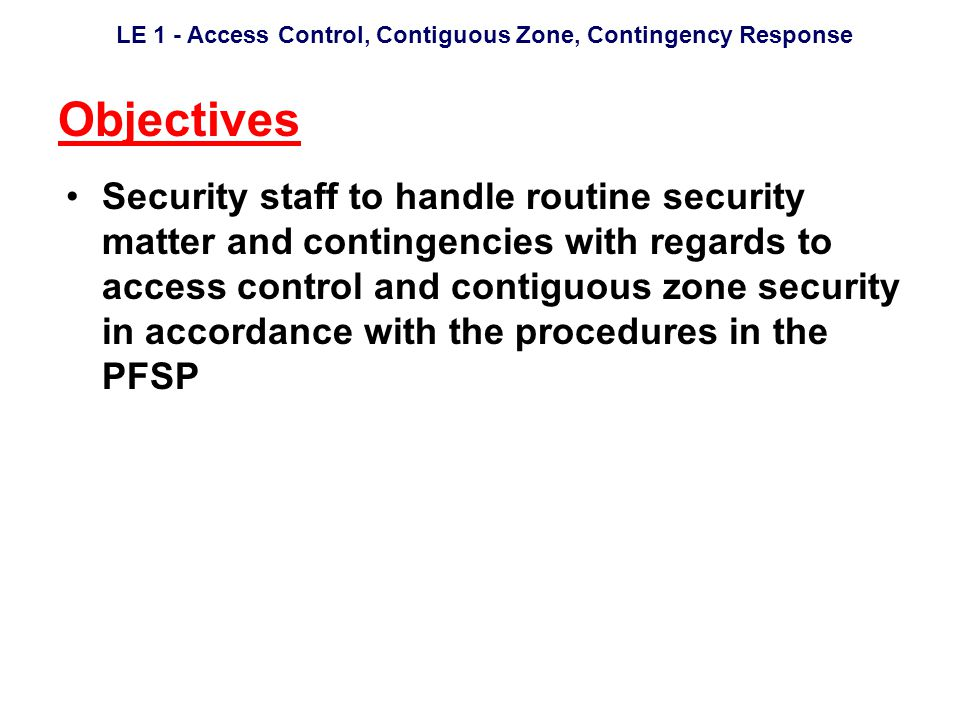 LE 1 - Access Control, Contiguous Zone, Contingency Response Objectives Security staff to handle routine security matter and contingencies with regards to access control and contiguous zone security in accordance with the procedures in the PFSP
