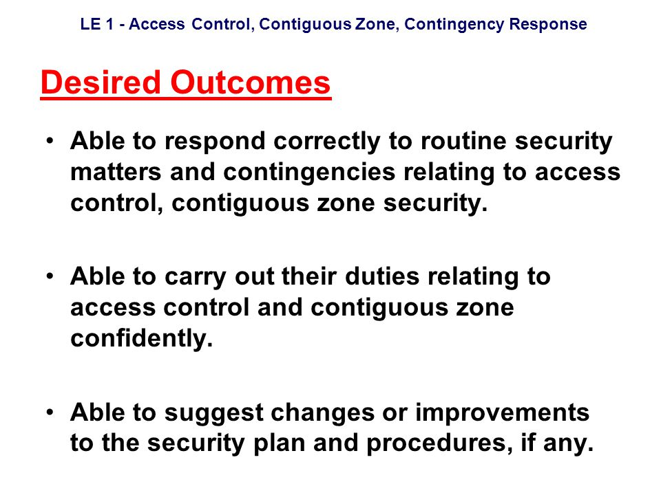 LE 1 - Access Control, Contiguous Zone, Contingency Response Desired Outcomes Able to respond correctly to routine security matters and contingencies relating to access control, contiguous zone security.