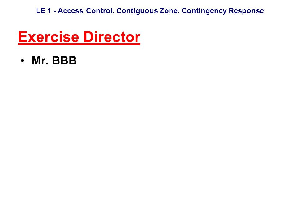 LE 1 - Access Control, Contiguous Zone, Contingency Response Exercise Director Mr. BBB