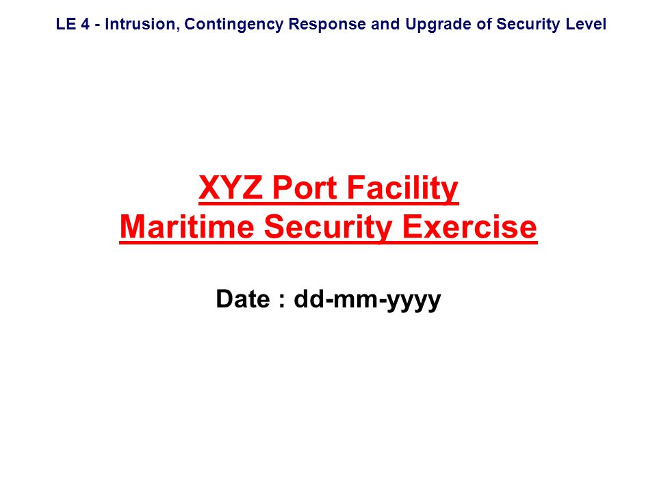 LE 4 - Intrusion, Contingency Response and Upgrade of Security Level Port Facility Live Exercise Intrusion, Contingency Response and Upgrade of Security Level Exercise LE 4