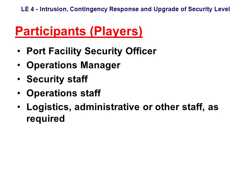 LE 4 - Intrusion, Contingency Response and Upgrade of Security Level Participants (Players) Port Facility Security Officer Operations Manager Security staff Operations staff Logistics, administrative or other staff, as required