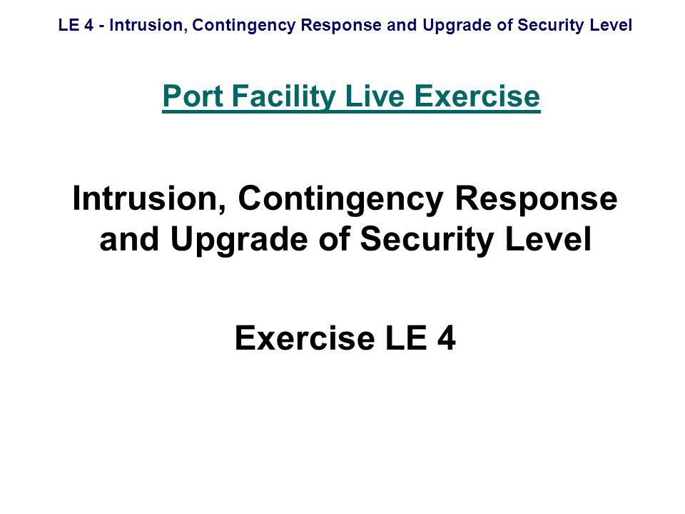 LE 4 - Intrusion, Contingency Response and Upgrade of Security Level Scope Date, time, location Aim Objectives Desired outcomes Controllers Players Materials Scenario Communications Safety Debrief For Controllers Only Master Events List Controller Tasks