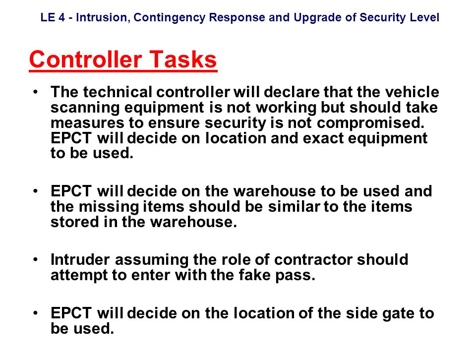LE 4 - Intrusion, Contingency Response and Upgrade of Security Level Controller Tasks The technical controller will declare that the vehicle scanning equipment is not working but should take measures to ensure security is not compromised.