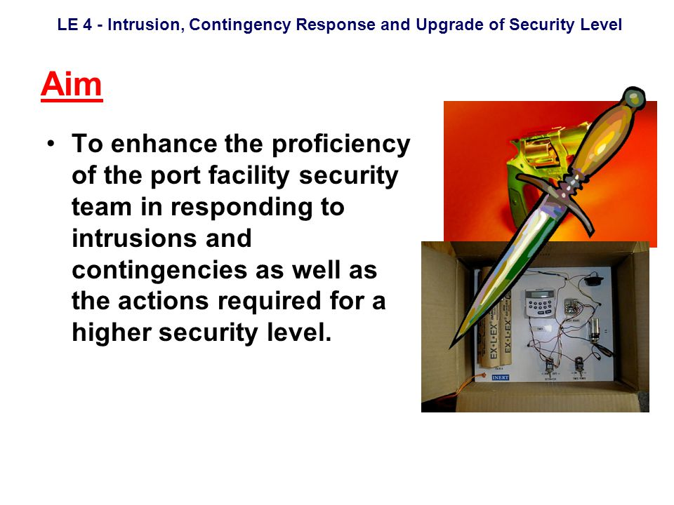 LE 4 - Intrusion, Contingency Response and Upgrade of Security Level Objectives Security staff to handle intrusion and various contingencies in accordance with the procedures in the PSFP.
