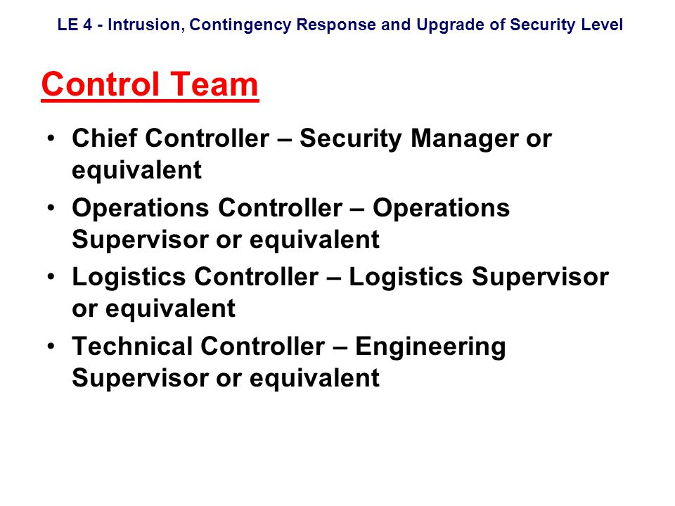 LE 4 - Intrusion, Contingency Response and Upgrade of Security Level Control Team Chief Controller – Security Manager or equivalent Operations Controller – Operations Supervisor or equivalent Logistics Controller – Logistics Supervisor or equivalent Technical Controller – Engineering Supervisor or equivalent