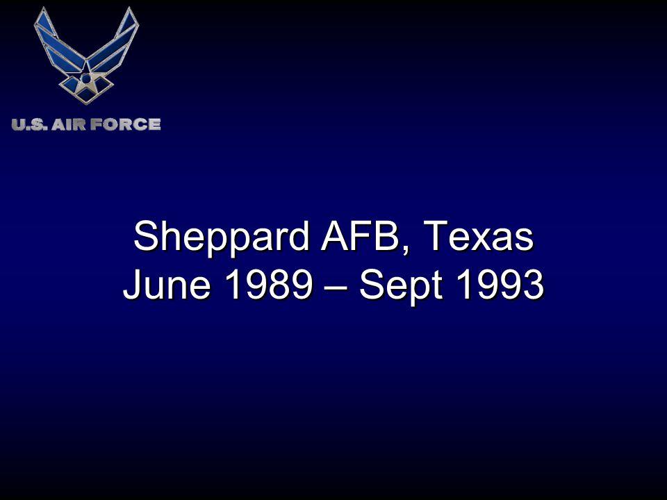 Sheppard AFB, Texas June 1989 – Sept 1993