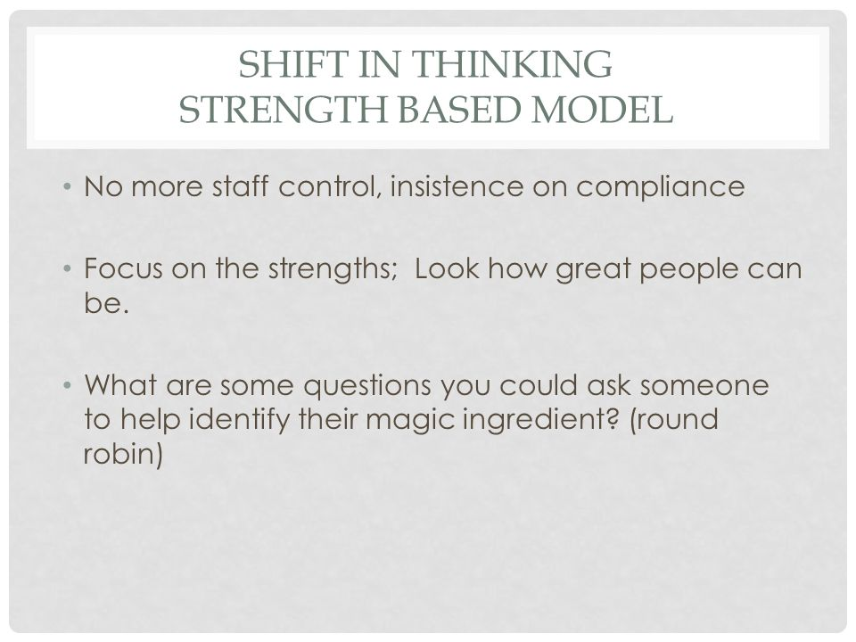 SHIFT IN THINKING STRENGTH BASED MODEL No more staff control, insistence on compliance Focus on the strengths; Look how great people can be.
