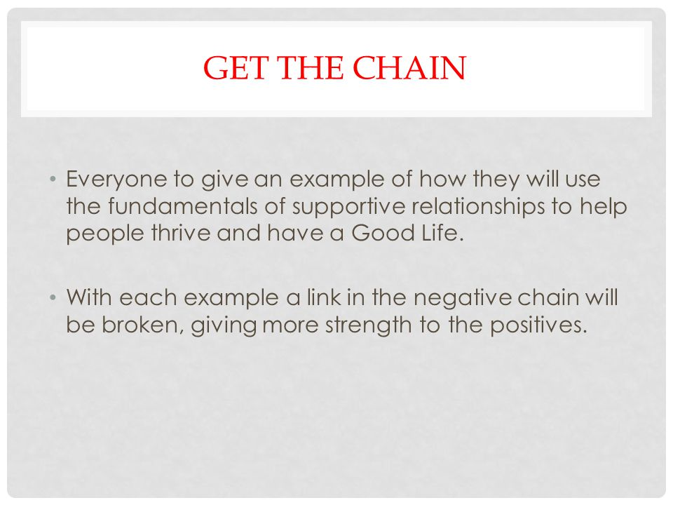 Break that negative chain to strengthen the positives in creating supportive relationships The more we eliminate the negative the more the positives can be seen and acknowledged.