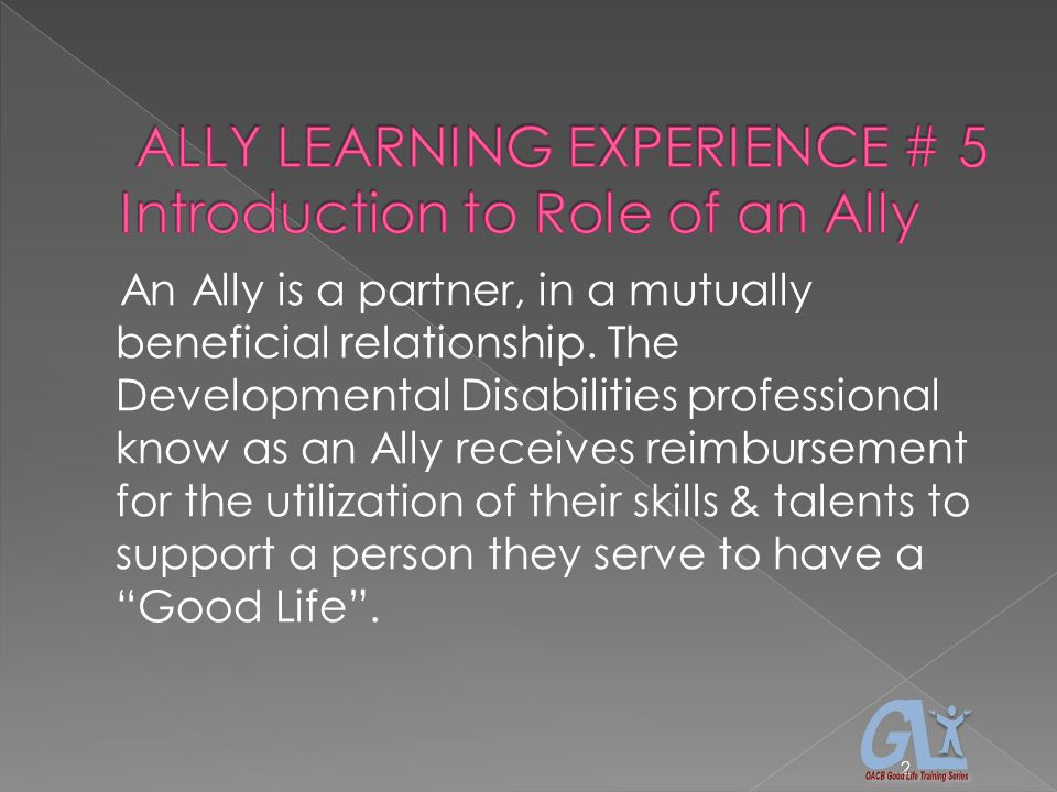 An Ally is a partner, in a mutually beneficial relationship. The Developmental Disabilities professional know as an Ally receives reimbursement for th
