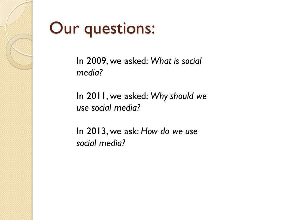 Our questions: In 2009, we asked: What is social media.