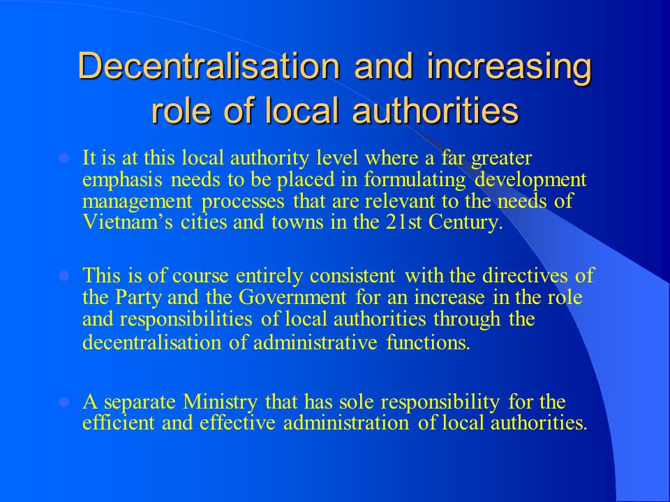 Decentralisation and increasing role of local authorities It is at this local authority level where a far greater emphasis needs to be placed in formu