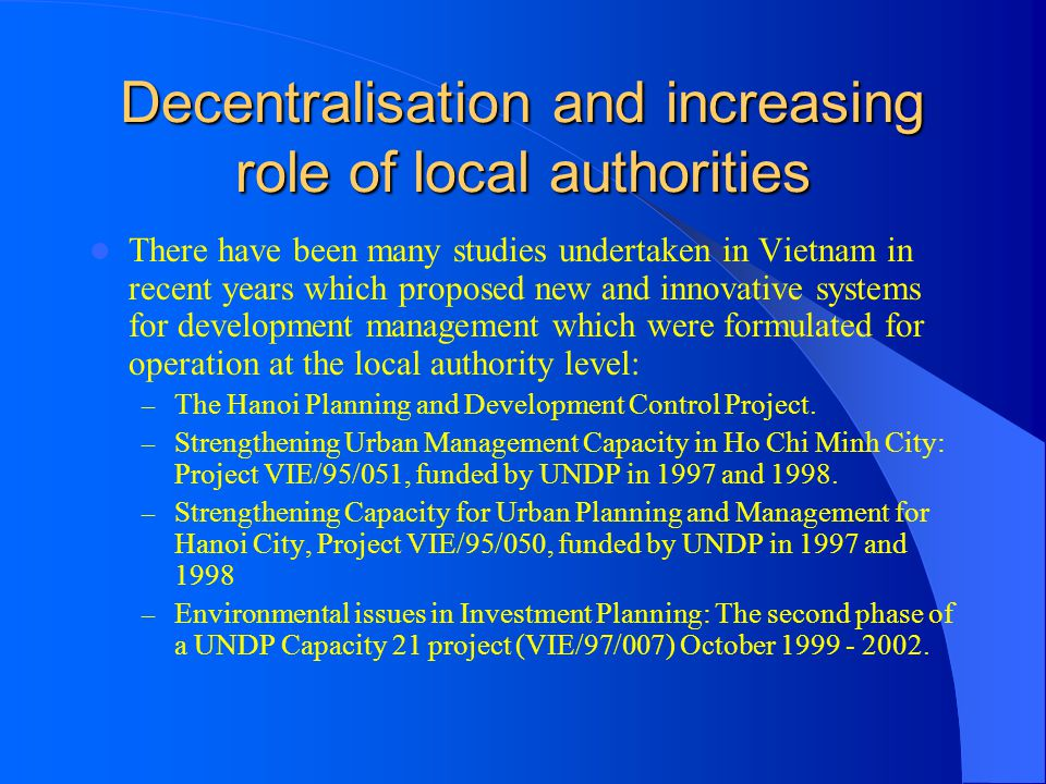 Decentralisation and increasing role of local authorities There have been many studies undertaken in Vietnam in recent years which proposed new and in