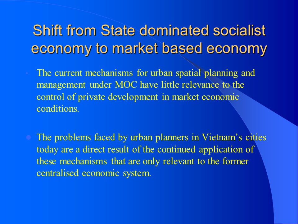 Shift from State dominated socialist economy to market based economy The current mechanisms for urban spatial planning and management under MOC have l