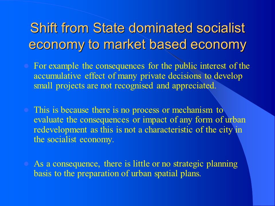 Shift from State dominated socialist economy to market based economy For example the consequences for the public interest of the accumulative effect o