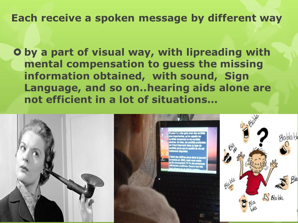 Each receive a spoken message by different way  by a part of visual way, with lipreading with mental compensation to guess the missing information obtained, with sound, Sign Language, and so on..hearing aids alone are not efficient in a lot of situations…