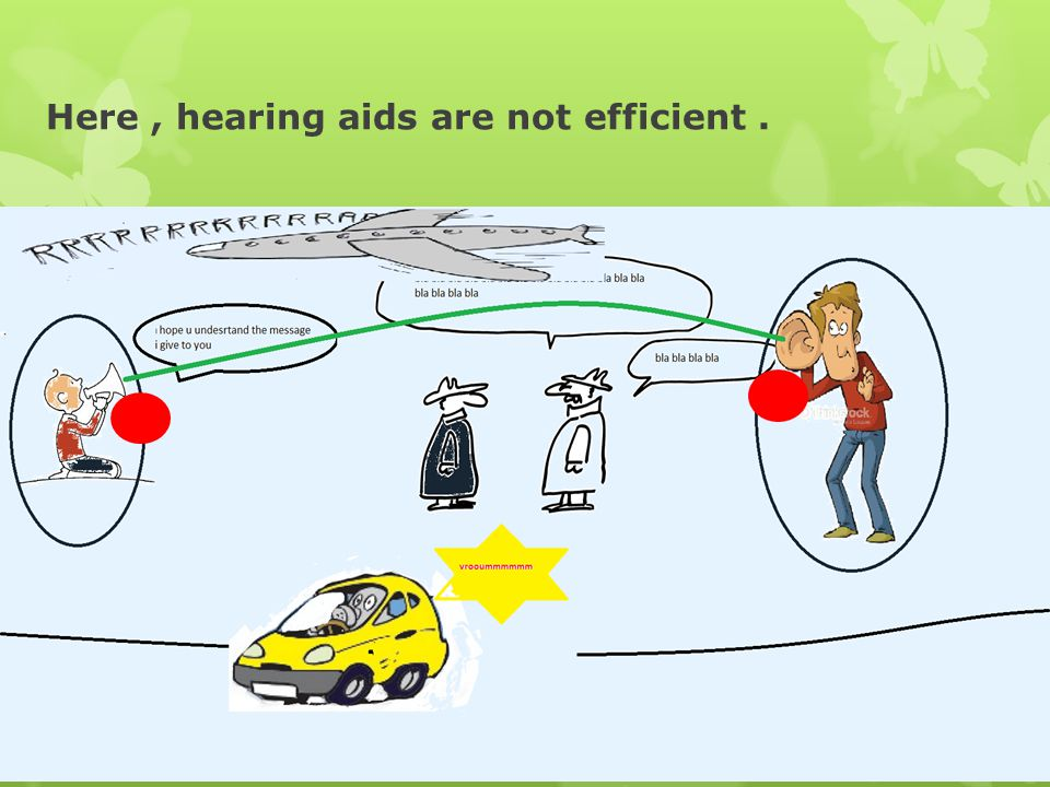Here, hearing aids are not efficient.