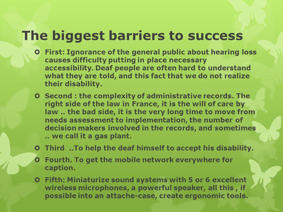 The biggest barriers to success  First: Ignorance of the general public about hearing loss causes difficulty putting in place necessary accessibility.