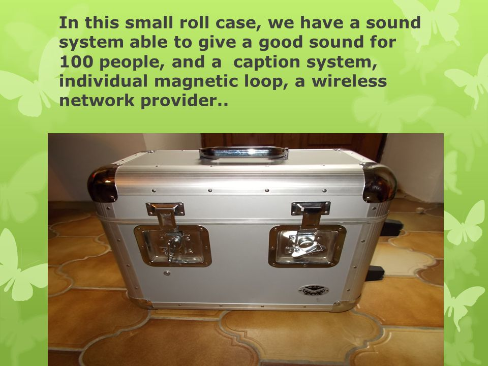 In this small roll case, we have a sound system able to give a good sound for 100 people, and a caption system, individual magnetic loop, a wireless network provider..
