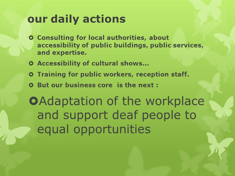 our daily actions  Consulting for local authorities, about accessibility of public buildings, public services, and expertise.