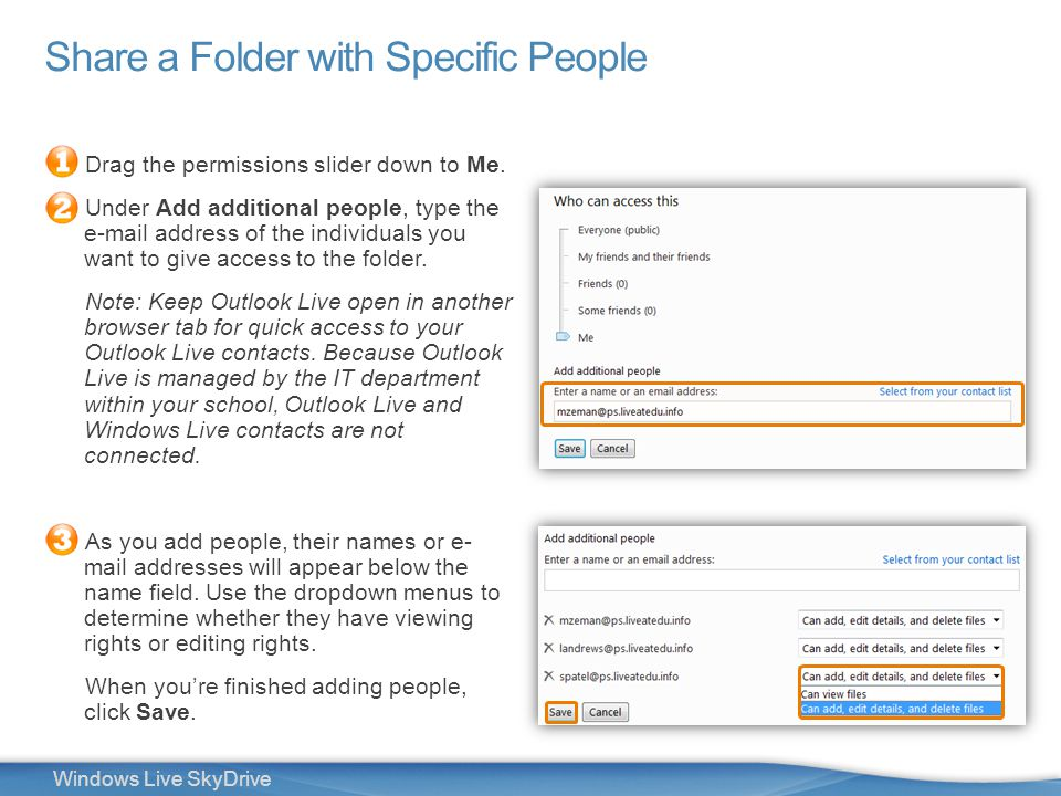 22 Windows Live SkyDrive Drag the permissions slider down to Me. Under Add additional people, type the e-mail address of the individuals you want to g