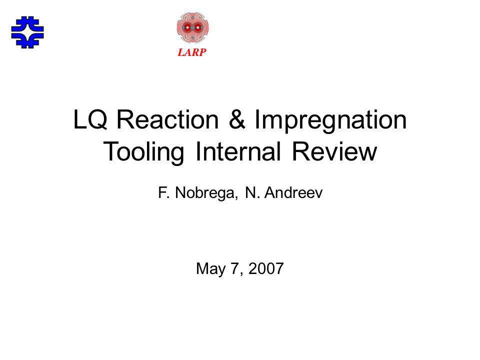 LQ Reaction & Impregnation Tooling Internal Review F. Nobrega, N. Andreev May 7, 2007