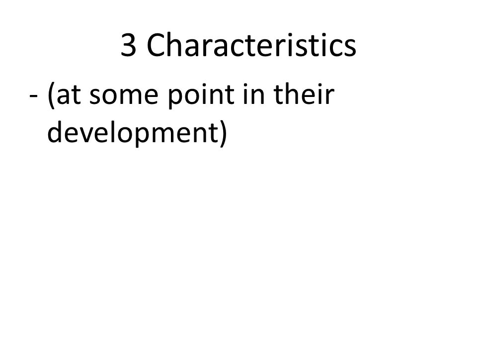 3 Characteristics -(at some point in their development)