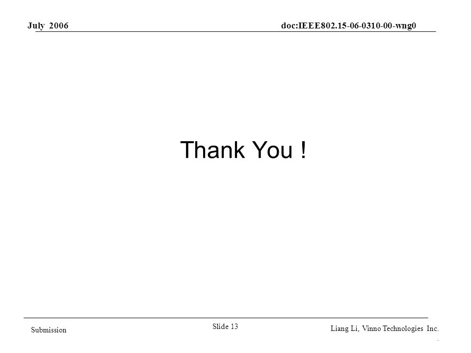 July 2006 doc:IEEE802.15-06-0310-00-wng0 Slide 13 Submission Liang Li, Vinno Technologies Inc.. Thank You !