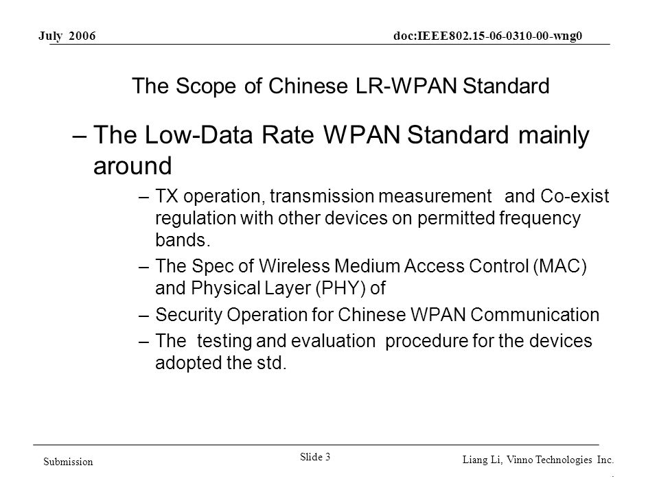 July 2006 doc:IEEE802.15-06-0310-00-wng0 Slide 3 Submission Liang Li, Vinno Technologies Inc.. The Scope of Chinese LR-WPAN Standard –The Low-Data Rat