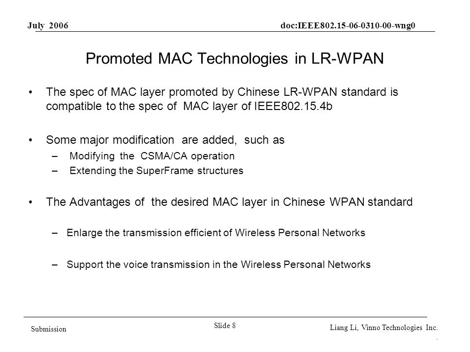 July 2006 doc:IEEE802.15-06-0310-00-wng0 Slide 8 Submission Liang Li, Vinno Technologies Inc.. Promoted MAC Technologies in LR-WPAN The spec of MAC la