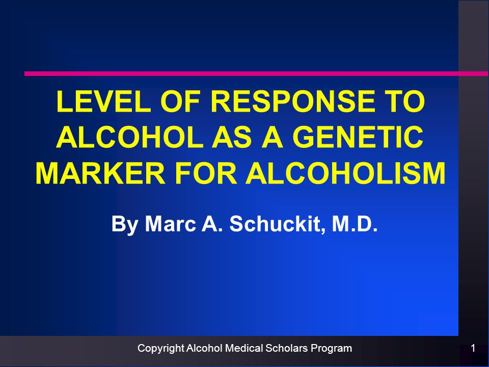 Copyright Alcohol Medical Scholars Program1 LEVEL OF RESPONSE TO ALCOHOL AS A GENETIC MARKER FOR ALCOHOLISM By Marc A.