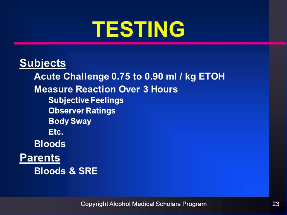 Copyright Alcohol Medical Scholars Program23 TESTING Subjects Acute Challenge 0.75 to 0.90 ml / kg ETOH Measure Reaction Over 3 Hours Subjective Feelings Observer Ratings Body Sway Etc.