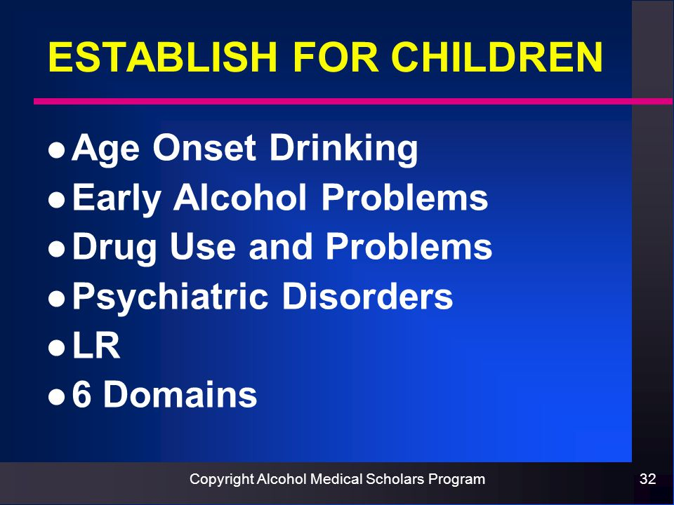 Copyright Alcohol Medical Scholars Program32 ESTABLISH FOR CHILDREN l Age Onset Drinking l Early Alcohol Problems l Drug Use and Problems l Psychiatric Disorders l LR l 6 Domains