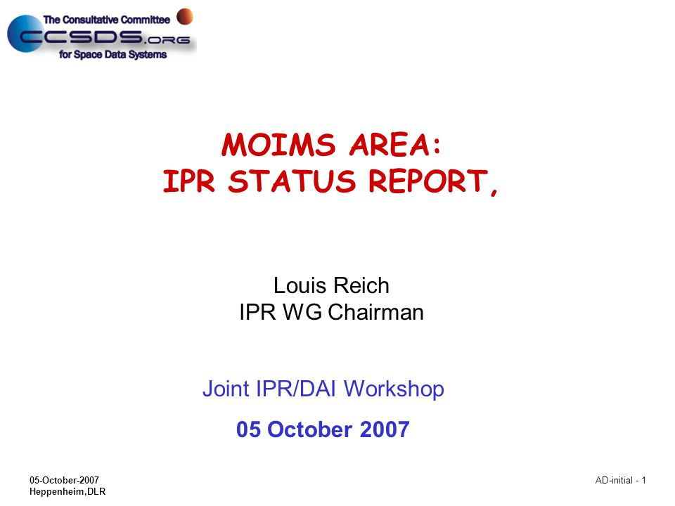 05-October-2007 Heppenheim,DLR AD-initial - 1 MOIMS AREA: IPR STATUS REPORT, Louis Reich IPR WG Chairman Joint IPR/DAI Workshop 05 October 2007