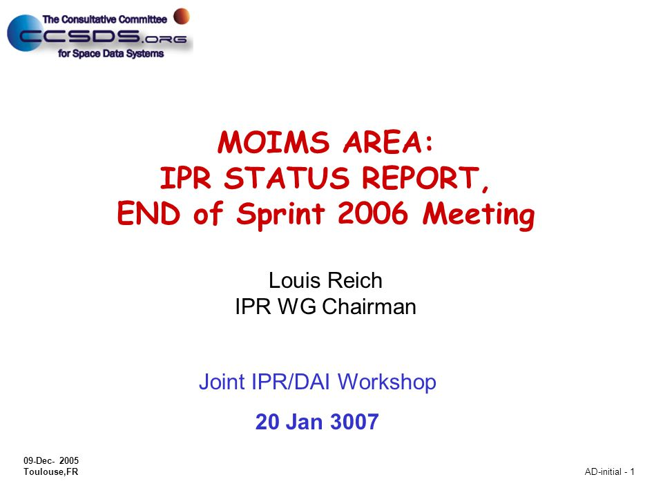 09-Dec- 2005 Toulouse,FR AD-initial - 1 MOIMS AREA: IPR STATUS REPORT, END of Sprint 2006 Meeting Louis Reich IPR WG Chairman Joint IPR/DAI Workshop 20 Jan 3007